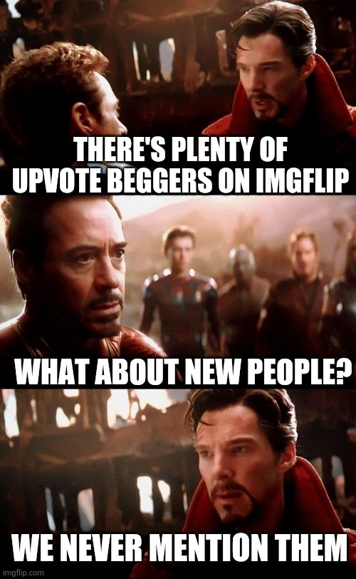 Avengers |  THERE'S PLENTY OF UPVOTE BEGGERS ON IMGFLIP; WHAT ABOUT NEW PEOPLE? WE NEVER MENTION THEM | image tagged in avengers | made w/ Imgflip meme maker