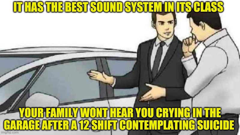 Car Salesman Slaps Roof Of Car Meme |  IT HAS THE BEST SOUND SYSTEM IN ITS CLASS; YOUR FAMILY WONT HEAR YOU CRYING IN THE GARAGE AFTER A 12 SHIFT CONTEMPLATING SUICIDE | image tagged in memes,car salesman slaps roof of car | made w/ Imgflip meme maker