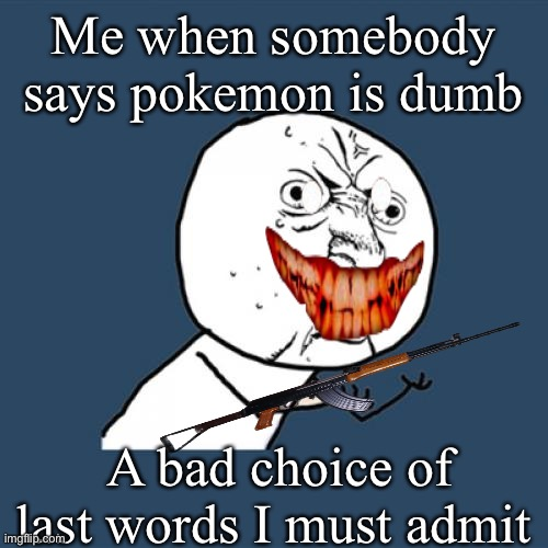 Y U No |  Me when somebody says pokemon is dumb; A bad choice of last words I must admit | image tagged in memes,y u no,pokemon,gun | made w/ Imgflip meme maker