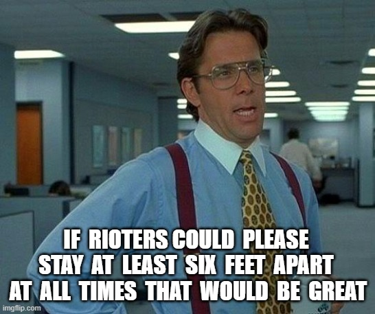 Rules for RIOTS |  IF  RIOTERS COULD  PLEASE  STAY  AT  LEAST  SIX  FEET  APART  AT  ALL  TIMES  THAT  WOULD  BE  GREAT | image tagged in memes,that would be great,riot,social distancing,minneapolis | made w/ Imgflip meme maker