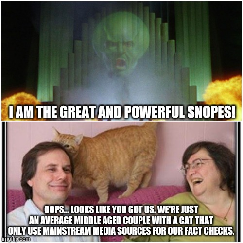 Wizard of Oz/Snopes |  I AM THE GREAT AND POWERFUL SNOPES! OOPS... LOOKS LIKE YOU GOT US. WE'RE JUST AN AVERAGE MIDDLE AGED COUPLE WITH A CAT THAT ONLY USE MAINSTREAM MEDIA SOURCES FOR OUR FACT CHECKS. | image tagged in snopes,wizard of oz | made w/ Imgflip meme maker