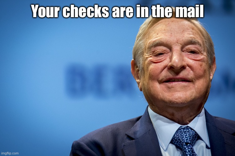 Your checks are in the mail | image tagged in gleeful george soros | made w/ Imgflip meme maker