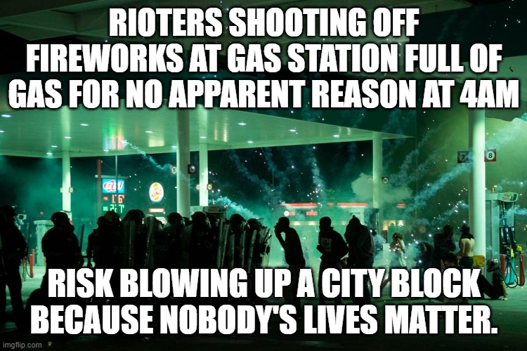 Rioters blowing up fireworks at gas station, Don't realize that gas is explosive |  RIOTERS SHOOTING OFF FIREWORKS AT GAS STATION FULL OF GAS FOR NO APPARENT REASON AT 4AM; RISK BLOWING UP A CITY BLOCK BECAUSE NOBODY'S LIVES MATTER. | image tagged in politics,riots | made w/ Imgflip meme maker