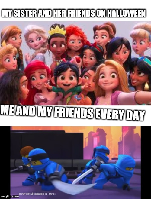 Me every day |  MY SISTER AND HER FRIENDS ON HALLOWEEN; ME AND MY FRIENDS EVERY DAY | image tagged in ninjago,funny,lego,disney | made w/ Imgflip meme maker