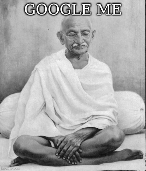 sorry, duck duck go |  GOOGLE ME | image tagged in gandhi meditation,gandhi | made w/ Imgflip meme maker