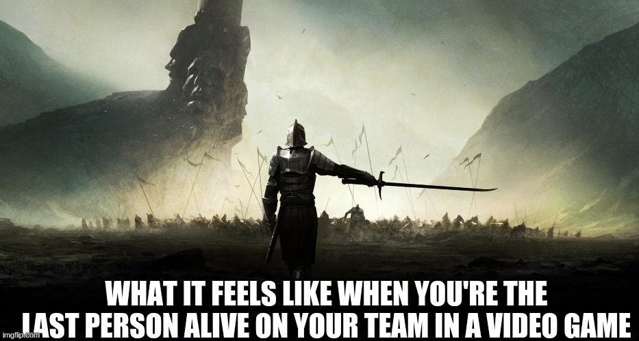rebel |  WHAT IT FEELS LIKE WHEN YOU'RE THE LAST PERSON ALIVE ON YOUR TEAM IN A VIDEO GAME | image tagged in rebel | made w/ Imgflip meme maker