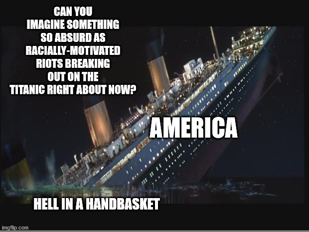 Because the Racial Thing Just Makes So Much Sense Right Now |  CAN YOU IMAGINE SOMETHING SO ABSURD AS RACIALLY-MOTIVATED RIOTS BREAKING OUT ON THE TITANIC RIGHT ABOUT NOW? AMERICA; HELL IN A HANDBASKET | image tagged in titanic sinking,memes,corona hoax,america,riots,lockdown | made w/ Imgflip meme maker