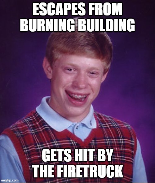 Worst part: the firetruck was there to save him |  ESCAPES FROM BURNING BUILDING; GETS HIT BY THE FIRETRUCK | image tagged in memes,bad luck brian | made w/ Imgflip meme maker