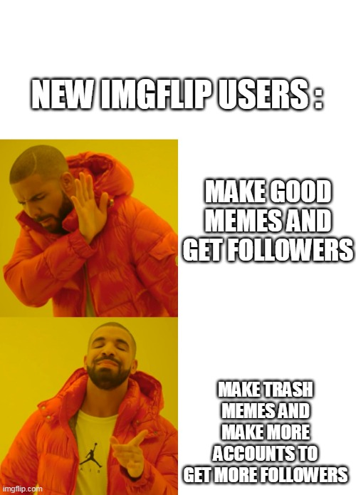 we can relate that |  NEW IMGFLIP USERS :; MAKE GOOD MEMES AND GET FOLLOWERS; MAKE TRASH MEMES AND MAKE MORE ACCOUNTS TO GET MORE FOLLOWERS | image tagged in drake hotline bling,new users,cheating | made w/ Imgflip meme maker