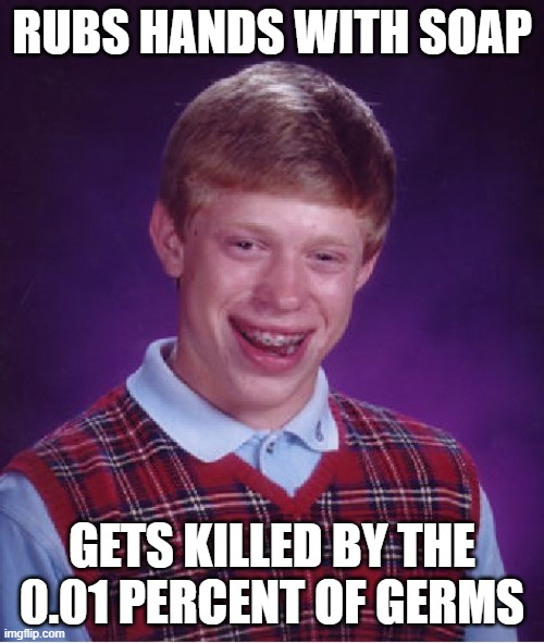 Bad Luck Brian |  RUBS HANDS WITH SOAP; GETS KILLED BY THE 0.01 PERCENT OF GERMS | image tagged in memes,bad luck brian | made w/ Imgflip meme maker