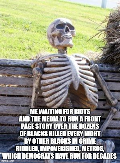 Black Lives Matter When Killed By Cops - Not So Much When Killed By Their Fellow Black Brothers |  ME WAITING FOR RIOTS AND THE MEDIA TO RUN A FRONT PAGE STORY OVER THE DOZENS OF BLACKS KILLED EVERY NIGHT BY OTHER BLACKS IN CRIME RIDDLED, IMPOVERISHED, METROS, WHICH DEMOCRATS HAVE RUN FOR DECADES | image tagged in woke culture,trump,george floyd,politics,republicans,democrats | made w/ Imgflip meme maker