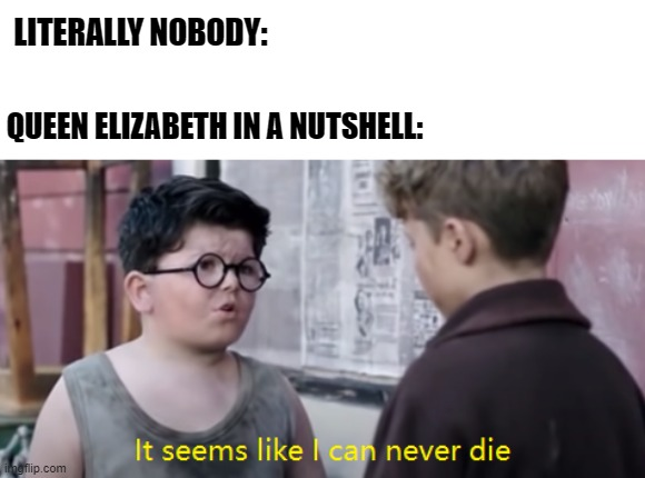 the queen will never die |  LITERALLY NOBODY:; QUEEN ELIZABETH IN A NUTSHELL: | image tagged in it seems like i can never die,queen elizabeth,jojo rabbit | made w/ Imgflip meme maker