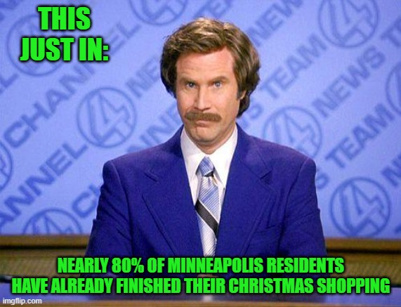 Free loot is right on Target!!! |  THIS JUST IN:; NEARLY 80% OF MINNEAPOLIS RESIDENTS HAVE ALREADY FINISHED THEIR CHRISTMAS SHOPPING | image tagged in anchorman news update,memes,looting,target,christmas shopping,funny | made w/ Imgflip meme maker