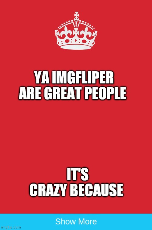 YA IMGFLIPER ARE GREAT PEOPLE; IT'S CRAZY BECAUSE | image tagged in memes,keep calm and carry on red,funny,front page | made w/ Imgflip meme maker
