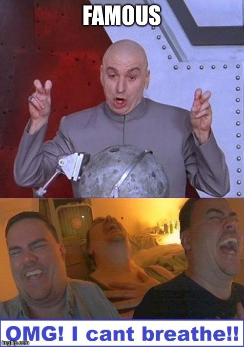 FAMOUS | image tagged in memes,dr evil laser,lmao | made w/ Imgflip meme maker