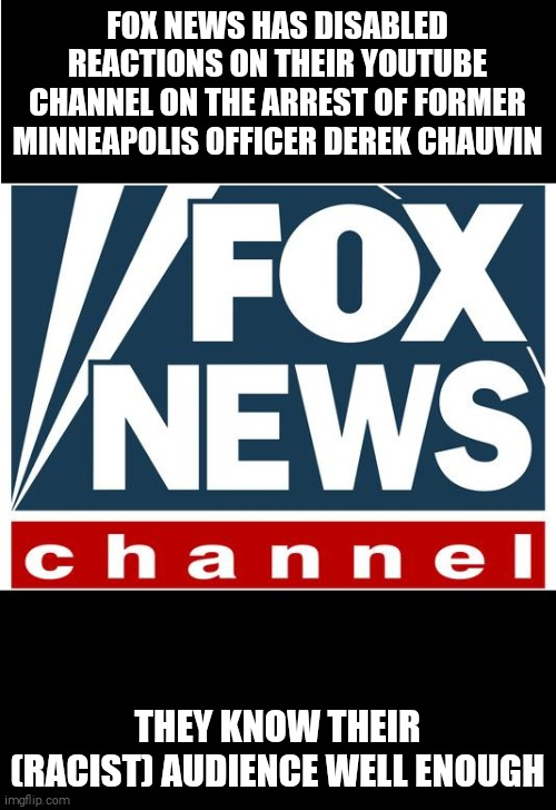 IT WOOD UPSET BLACK REPUBLICANS TOO MUCH |  FOX NEWS HAS DISABLED REACTIONS ON THEIR YOUTUBE CHANNEL ON THE ARREST OF FORMER MINNEAPOLIS OFFICER DEREK CHAUVIN; THEY KNOW THEIR (RACIST) AUDIENCE WELL ENOUGH | image tagged in memes,scumbag republicans,fox news,police brutality,murder | made w/ Imgflip meme maker