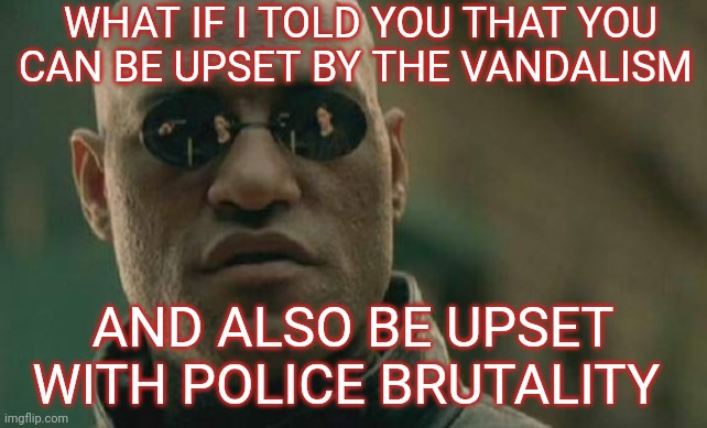 Can you walk and chew gum at the same time? |  WHAT IF I TOLD YOU THAT YOU CAN BE UPSET BY THE VANDALISM; AND ALSO BE UPSET WITH POLICE BRUTALITY | image tagged in memes,matrix morpheus,george floyd,riots,protests | made w/ Imgflip meme maker
