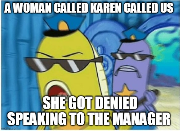 Really karen ? |  A WOMAN CALLED KAREN CALLED US; SHE GOT DENIED SPEAKING TO THE MANAGER | image tagged in spongebob police,karen,really | made w/ Imgflip meme maker