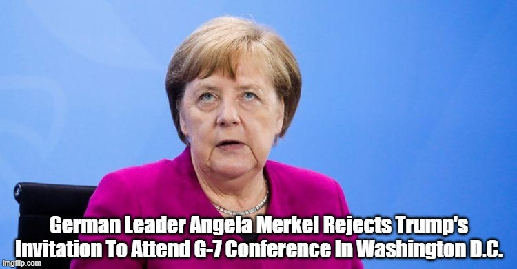 German Leader Angela Merkel Rejects Trump's Invitation To Attend G-7 Conference In Washington D.C. | made w/ Imgflip meme maker