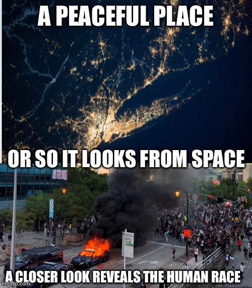 So much right but still way too much wrong |  A PEACEFUL PLACE; OR SO IT LOOKS FROM SPACE; A CLOSER LOOK REVEALS THE HUMAN RACE | image tagged in riots,george floyd,police brutality | made w/ Imgflip meme maker