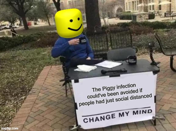 Roblox memes #31 |  The Piggy infection could've been avoided if people had just social distanced | image tagged in memes,change my mind | made w/ Imgflip meme maker