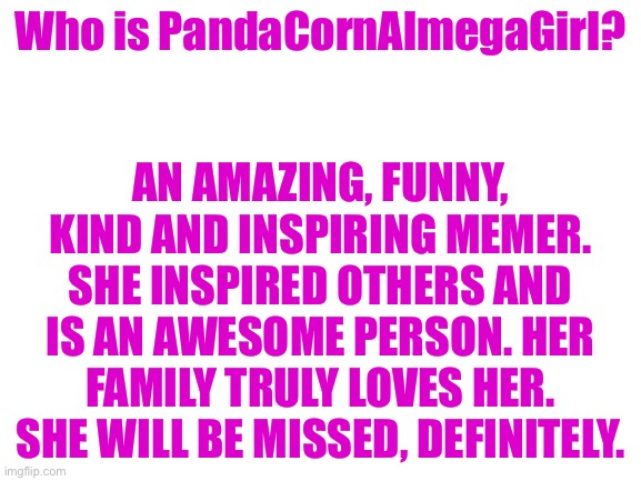 please stay... |  Who is PandaCornAlmegaGirl? AN AMAZING, FUNNY, KIND AND INSPIRING MEMER. SHE INSPIRED OTHERS AND IS AN AWESOME PERSON. HER FAMILY TRULY LOVES HER. SHE WILL BE MISSED, DEFINITELY. | image tagged in blank white template | made w/ Imgflip meme maker