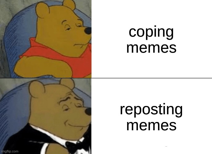 Tuxedo Winnie The Pooh Meme |  coping memes; reposting memes | image tagged in memes,tuxedo winnie the pooh,bad | made w/ Imgflip meme maker