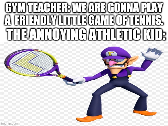 Gym . |  GYM TEACHER: WE ARE GONNA PLAY A  FRIENDLY LITTLE GAME OF TENNIS. THE ANNOYING ATHLETIC KID: | image tagged in blank white template,gym,school,waluigi | made w/ Imgflip meme maker