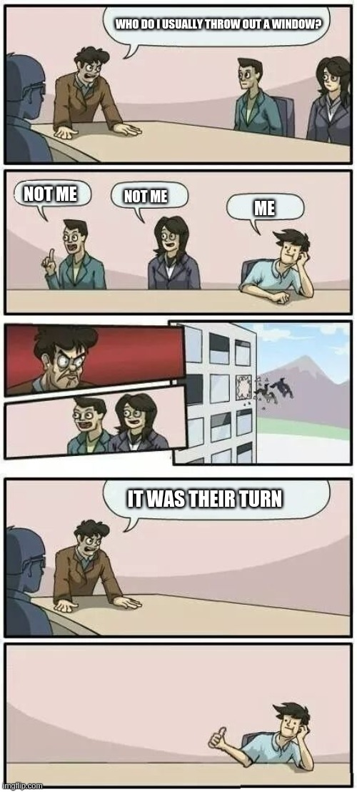 This is so bad but I had no ideas |  WHO DO I USUALLY THROW OUT A WINDOW? NOT ME; NOT ME; ME; IT WAS THEIR TURN | image tagged in boardroom meeting suggestion 2 | made w/ Imgflip meme maker
