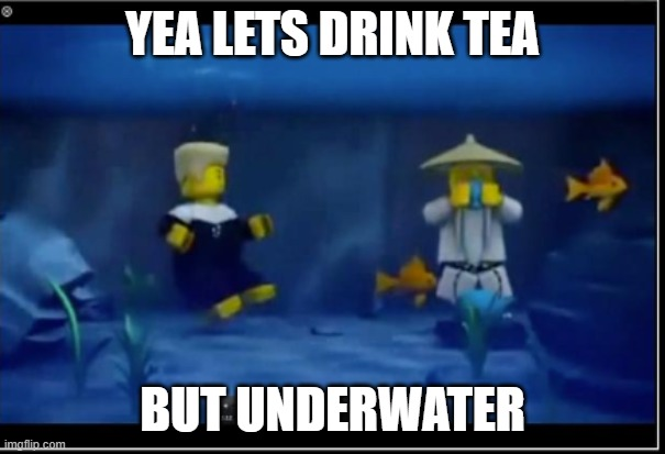 YEA LETS DRINK TEA; BUT UNDERWATER | made w/ Imgflip meme maker