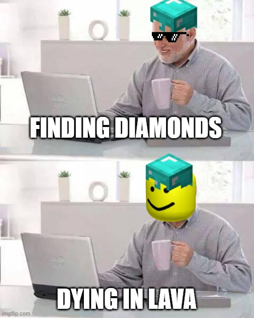 Relatable |  FINDING DIAMONDS; DYING IN LAVA | image tagged in memes,hide the pain harold | made w/ Imgflip meme maker