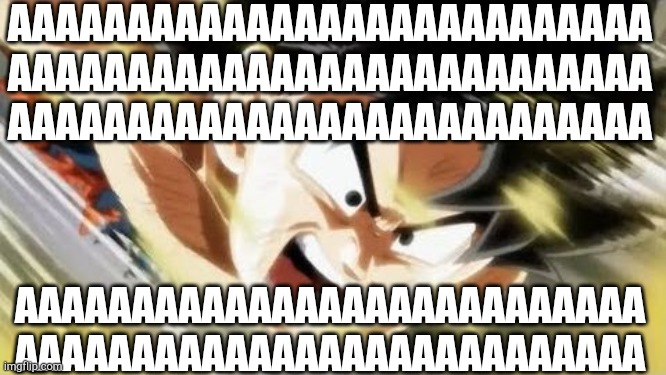 Me all day at school (internally) |  AAAAAAAAAAAAAAAAAAAAAAAAAAA AAAAAAAAAAAAAAAAAAAAAAAAAAA AAAAAAAAAAAAAAAAAAAAAAAAAAA; AAAAAAAAAAAAAAAAAAAAAAAAAAA AAAAAAAAAAAAAAAAAAAAAAAAAAA | image tagged in goku screaming,aaaaaaaaaaaaaaaaaaaaa,aaaaaaaaaaaaaaaaaaaaaaaaaaaaaaaaaa,kamehameha | made w/ Imgflip meme maker