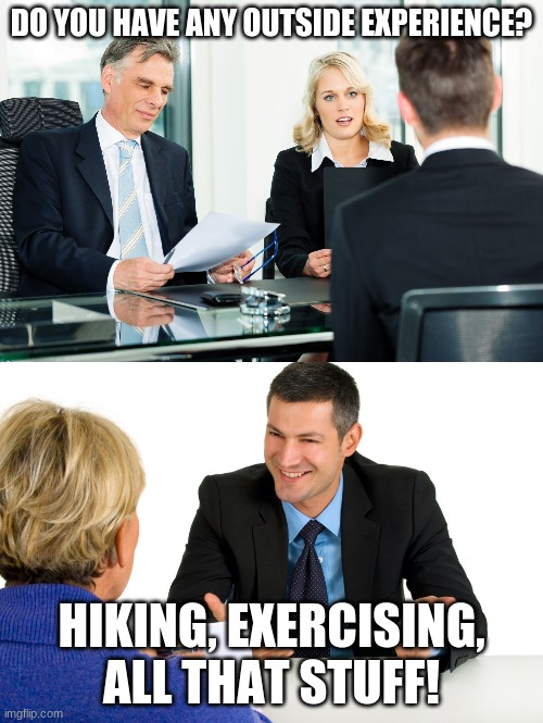 :) |  DO YOU HAVE ANY OUTSIDE EXPERIENCE? HIKING, EXERCISING, ALL THAT STUFF! | image tagged in job interview,funny,pun | made w/ Imgflip meme maker