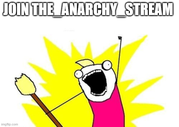 X All The Y |  JOIN THE_ANARCHY_STREAM | image tagged in memes,x all the y,funny,news,anarchy | made w/ Imgflip meme maker