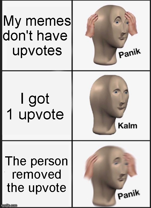 Panik Kalm Panik |  My memes don't have  upvotes; I got 1 upvote; The person removed the upvote | image tagged in memes,panik kalm panik | made w/ Imgflip meme maker