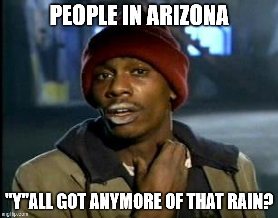 "Thirsty |  PEOPLE IN ARIZONA; ""Y""ALL GOT ANYMORE OF THAT RAIN? 