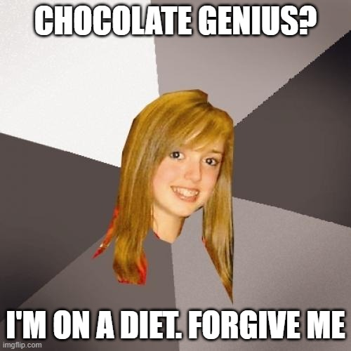 Musically Oblivious 8th Grader |  CHOCOLATE GENIUS? I'M ON A DIET. FORGIVE ME | image tagged in memes,musically oblivious 8th grader | made w/ Imgflip meme maker