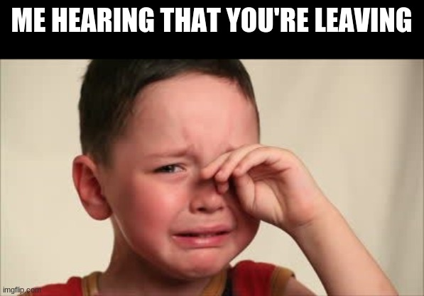 Please, please don't leave.... |  ME HEARING THAT YOU'RE LEAVING | image tagged in crying kid | made w/ Imgflip meme maker