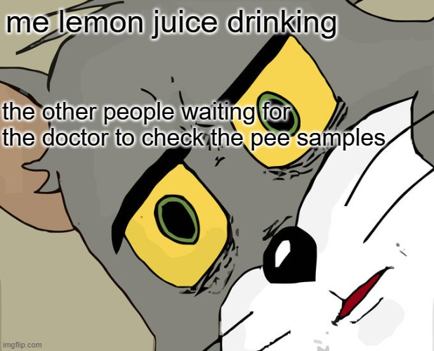 lmao |  me lemon juice drinking; the other people waiting for the doctor to check the pee samples | image tagged in memes,unsettled tom | made w/ Imgflip meme maker