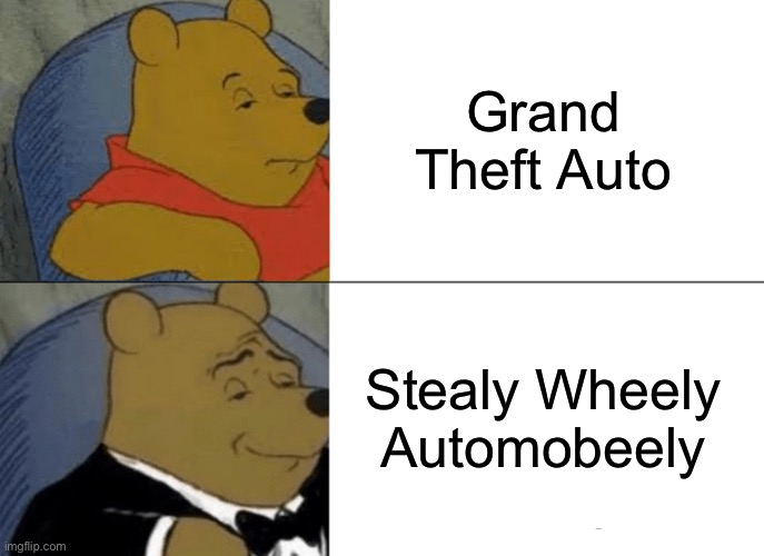 This is true do |  Grand Theft Auto; Stealy Wheely Automobeely | image tagged in memes,tuxedo winnie the pooh,gta,funny | made w/ Imgflip meme maker
