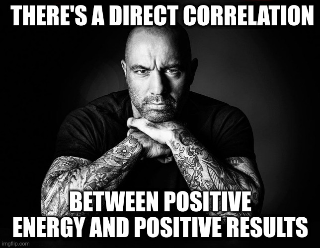 Joe Rogan |  THERE'S A DIRECT CORRELATION; BETWEEN POSITIVE ENERGY AND POSITIVE RESULTS | image tagged in joe rogan,inspirational quote,quotes,positive thinking,positive | made w/ Imgflip meme maker