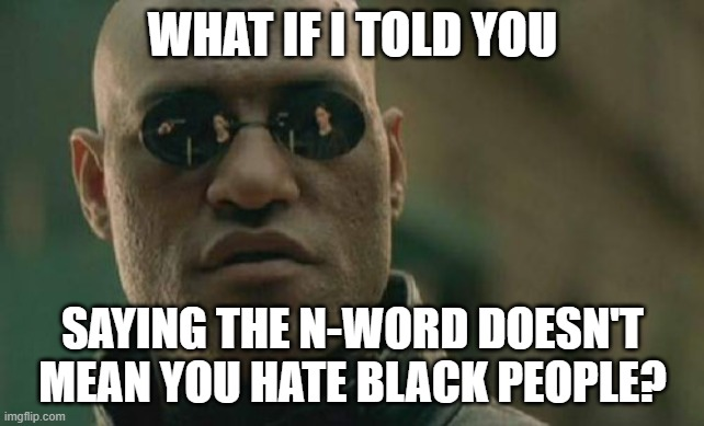 Matrix Morpheus |  WHAT IF I TOLD YOU; SAYING THE N-WORD DOESN'T MEAN YOU HATE BLACK PEOPLE? | image tagged in memes,matrix morpheus,n word,black people | made w/ Imgflip meme maker
