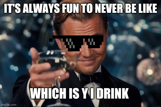 Leonardo Dicaprio Cheers Meme | IT'S ALWAYS FUN TO NEVER BE LIKE WHICH IS Y I DRINK | image tagged in memes,leonardo dicaprio cheers | made w/ Imgflip meme maker