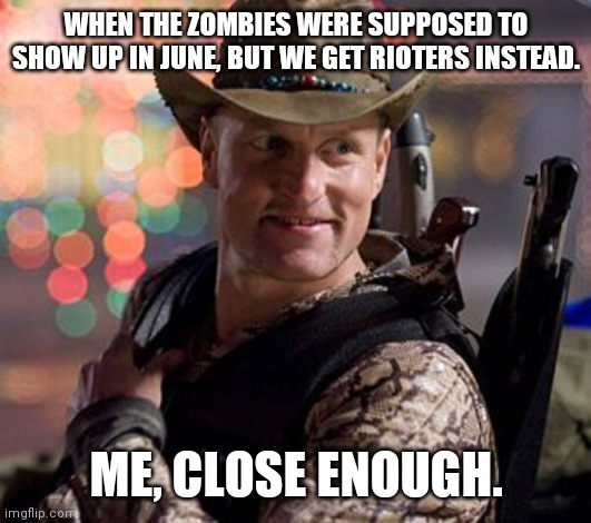 June 2020 |  WHEN THE ZOMBIES WERE SUPPOSED TO SHOW UP IN JUNE, BUT WE GET RIOTERS INSTEAD. ME, CLOSE ENOUGH. | image tagged in zombieland tallahassee,riots,2020,apocalypse,zombies,close enough | made w/ Imgflip meme maker