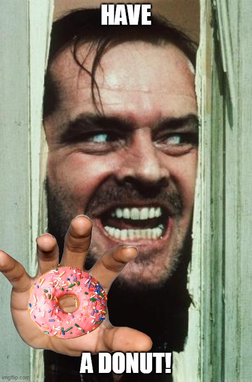 have a donut |  HAVE; A DONUT! | image tagged in memes,here's johnny,donut | made w/ Imgflip meme maker