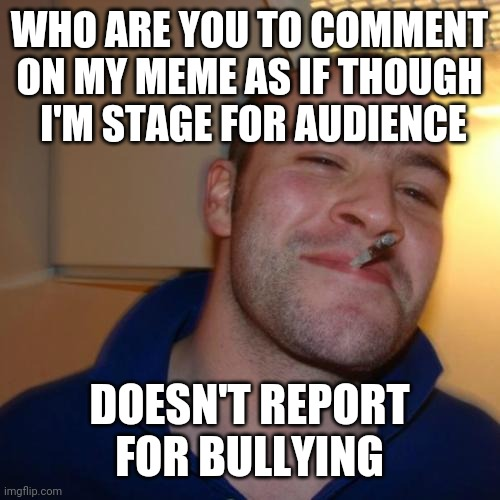 Good Guy Greg Meme | WHO ARE YOU TO COMMENT ON MY MEME AS IF THOUGH  I'M STAGE FOR AUDIENCE DOESN'T REPORT FOR BULLYING | image tagged in memes,good guy greg | made w/ Imgflip meme maker