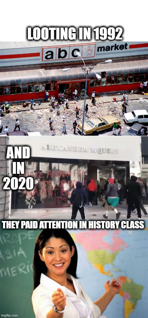 Learn from mistakes of the past |  LOOTING IN 1992; AND IN 2020; THEY PAID ATTENTION IN HISTORY CLASS | image tagged in memes,unhelpful high school teacher,riots,looting,fun | made w/ Imgflip meme maker