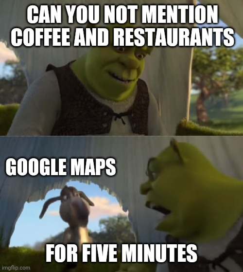 Could you not ___ for 5 MINUTES |  CAN YOU NOT MENTION COFFEE AND RESTAURANTS; GOOGLE MAPS; FOR FIVE MINUTES | image tagged in could you not ___ for 5 minutes | made w/ Imgflip meme maker
