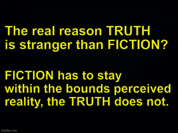 TRUTH vs. FICTION |  The real reason TRUTH is stranger than FICTION? FICTION has to stay within the bounds perceived reality, the TRUTH does not. | image tagged in black background,truth,fiction,reality,wisdom | made w/ Imgflip meme maker