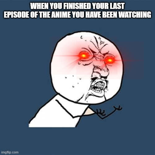 Sad life |  WHEN YOU FINISHED YOUR LAST EPISODE OF THE ANIME YOU HAVE BEEN WATCHING | image tagged in memes,y u no,anime | made w/ Imgflip meme maker